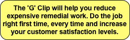 The 'G' Clip will help you reduce expensive remedial work. Do the job right first time, every time and increase your customer satisfaction levels.