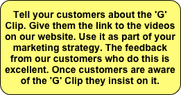 Tell your customers about the 'G' Clip. Give them the link to the videos on our website. Use it as part of your marketing strategy. The feedback from our customers who do this is excellent. Once customers are aware of the 'G' Clip they insist on it.