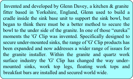 "Invented and developed by Glenn Davey, a kitchen & granite fitter based in Yorkshire, England, Glenn used to build a cradle inside the sink base unit to support the sink bowl, but began to think there must be a better method to secure the bowl to the under side of the granite. In one of those ""eureka"" moments the 'G' Clip was invented. Specifically designed to secure under-mounted sinks, the range of 'G' Clip products has been expanded and now addresses a wider range of issues for the granite installer. Within the granite and quartz work surface industry the 'G' Clip has changed the way under-mounted sinks, work top legs, floating work tops and breakfast bars are installed and secured world wide."