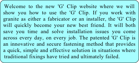 Welcome to the new 'G' Clip website where we will show you how to use the 'G' Clip. If you work with granite as either a fabricator or an installer, the 'G' Clip will quickly become your new best friend. It will both save you time and solve installation issues you come across every day, on every job. The patented 'G' Clip is an innovative and secure fastening method that provides a quick, simple and effective solution in situations where traditional fixings have tried and ultimately failed.