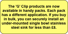 The 'G' Clip products are now available in handy packs. Each pack has a different application. If you buy in bulk, you can securely install an under-mounted single bowl stainless steel sink for less than £8.